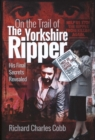 On the Trail of the Yorkshire Ripper : His Final Secrets Revealed - Book