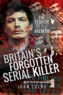 Britain's Forgotten Serial Killer : The Terror of the Axeman - Book