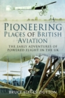 Pioneering Places of British Aviation : The Early Adventures of Powered Flight in the UK - Book