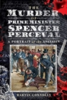 The Murder of Prime Minister Spencer Perceval : A Portrait of the Assassin - Book