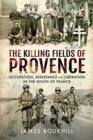 The Killing Fields of Provence : Occupation, Resistance and Liberation in the South of France - Book