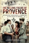 The Killing Fields of Provence : Occupation, Resistance and Liberation in the South of France - eBook