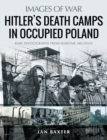 Hitler's Death Camps in Occupied Poland : Rare Photographs from Wartime Archives - eBook