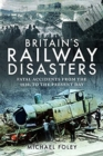 Britain's Railway Disasters : Fatal Accidents From the 1830s to the Present Day - Book