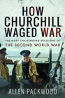 How Churchill Waged War : The Most Challenging Decisions of the Second World War - Book