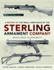 A History of the Small Arms made by the Sterling Armament Company : Excellence in Adversity - Book