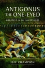 Antigonus The One-Eyed : Greatest of the Successors - Book