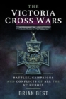 The Victoria Cross Wars : Battles, Campaigns and Conflicts of All the VC Heroes - Book