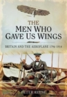 The Men Who Gave Us Wings : Britain and the Aeroplane, 1796-1914 - Book