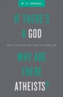 If There's a God Why Are There Atheists? : Why Atheists Believe in Unbelief - Book