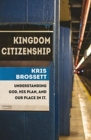 Kingdom Citizenship : Understanding God, His Plan, and Our Place in it - Book