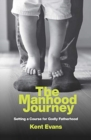 The Manhood Journey : Setting a Course for Godly Fatherhood - Book