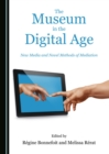 The Museum in the Digital Age : New Media and Novel Methods of Mediation - eBook