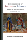 The Fellowship of St Alban and St Sergius : Orthodox and Anglican Ecumenical Relations 1927-2012 - eBook