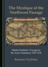 The Mystique of the Northwest Passage : Martin Frobisher's Voyages to the Arctic Wasteland, 1576-1578 - eBook