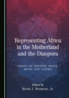 None Representing Africa in the Motherland and the Diaspora : Essays on Theatre, Dance, Music and Cinema - eBook