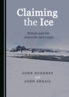None Claiming the Ice : Britain and the Antarctic 1900-1950 - eBook