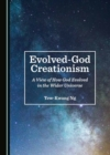 None Evolved-God Creationism : A View of How God Evolved in the Wider Universe - eBook