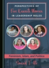 None Perspectives of Five Kuwaiti Women in Leadership Roles : Feminism, Islam, and Politics - eBook