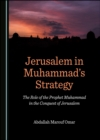 None Jerusalem in Muhammad's Strategy : The Role of the Prophet Muhammad in the Conquest of Jerusalem - eBook