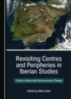None Revisiting Centres and Peripheries in Iberian Studies : Culture, History and Socio-economic Change - eBook
