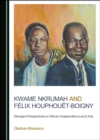 None Kwame Nkrumah and Felix Houphouet-Boigny : Divergent Perspectives on African Independence and Unity - eBook