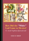 "None How Did the ""White"" God Come to Mexico? Ce Acatl Topiltzin Quetzalcoatl - eBook"