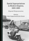None Spatial Appropriations in Modern Empires, 1820-1960 : Beyond Dispossession - eBook