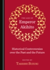 The Age of Emperor Akihito : Historical Controversies over the Past and the Future - eBook