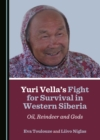 None Yuri Vella's Fight for Survival in Western Siberia : Oil, Reindeer and Gods - eBook