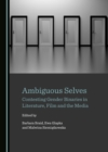 None Ambiguous Selves : Contesting Gender Binaries in Literature, Film and the Media - eBook