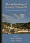 The Archaeology of Anatolia, Volume III : Recent Discoveries (2017-2018) - eBook