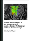 None Recent Developments in Archaeometry and Archaeological Methodology in South-Eastern Europe - eBook