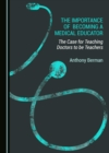 The Importance of Becoming a Medical Educator : The Case for Teaching Doctors to be Teachers - eBook