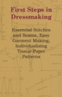 First Steps In Dressmaking - Essential Stitches And Seams, Easy Garment Making, Individualizing Tissue-Paper Patterns - eBook