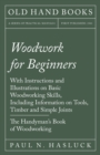 Woodwork for Beginners - With Instructions and Illustrations on Basic Woodworking Skills, Including Information on Tools, Timber and Simple Joints - The Handyman's Book of Woodworking - eBook
