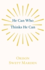 He Can Who Thinks He Can : And Other Papers on Success in Life - eBook