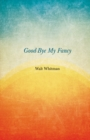 Good-Bye My Fancy : A Companion Volume to Leaves of Grass - eBook