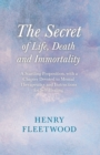 The Secret of Life, Death and Immortality - A Startling Proposition, with a Chapter Devoted to Mental Therapeutics and Instructions for Self Healing : With an Essay From Selected Prose of Oscar Wilde - eBook
