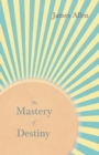 The Mastery of Destiny : With an Essay from Within You is the Power by Henry Thomas Hamblin - eBook