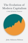 The Evolution Of Modern Capitalism - A Study Of Machine Production : With an Excerpt From Imperialism, The Highest Stage of Capitalism By V. I. Lenin - eBook