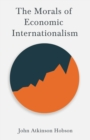 The Morals of Economic Internationalism : With an Excerpt From Imperialism, The Highest Stage of Capitalism By V. I. Lenin - eBook