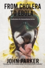 From Cholera to Ebola : Confessions of a Humanitarian Doctor - Book