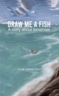 Draw Me a Fish : A story about tomorrow - Book
