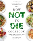 The How Not To Die Cookbook : Over 100 Recipes to Help Prevent and Reverse Disease