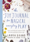 The Joy Journal for Magical Everyday Play : Easy Activities & Creative Craft for Kids and their Grown-ups - eBook