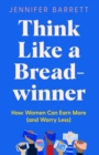 Think Like a Breadwinner : How Women Can Earn More (and Worry Less) - Book