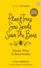 Plant Trees, Sow Seeds, Save The Bees : Simple ways to bee-friendly - Book