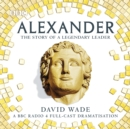 Alexander: The Story of A Legendary Leader : A BBC Radio 4 full-cast dramatisation - eAudiobook