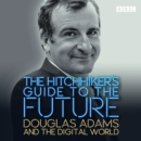 The Hitchhiker's Guide to the Future : Douglas Adams and the digital world - eAudiobook